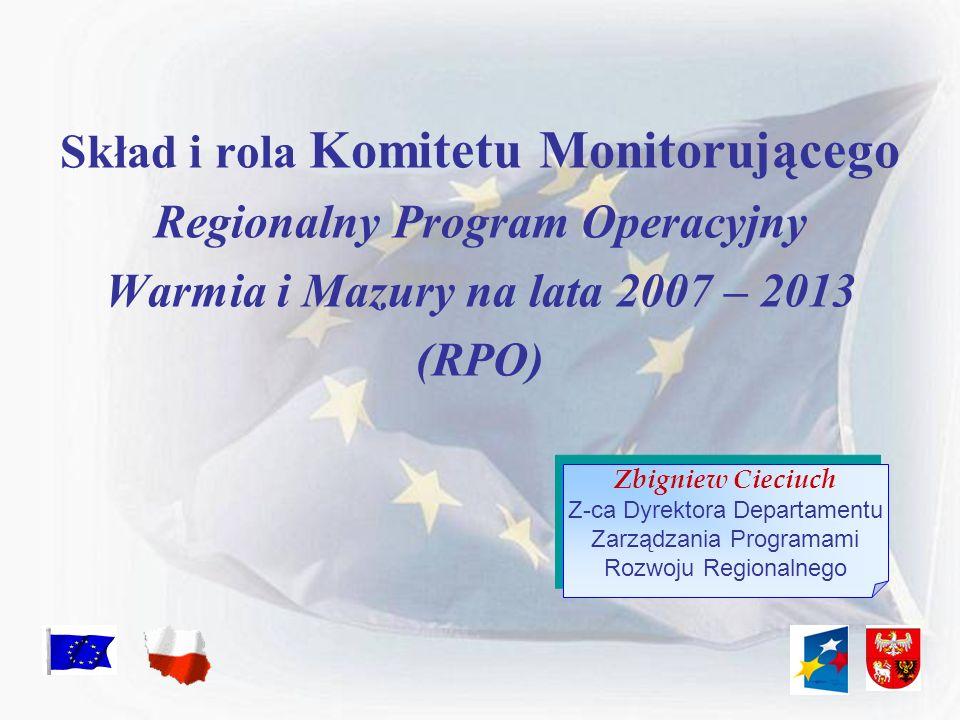 Skład i rola Komitetu Monitorującego Regionalny Program Operacyjny Warmia i Mazury na lata 2007 – 2013 (RPO) Zbigniew Cieciuch Z-ca Dyrektora Departam