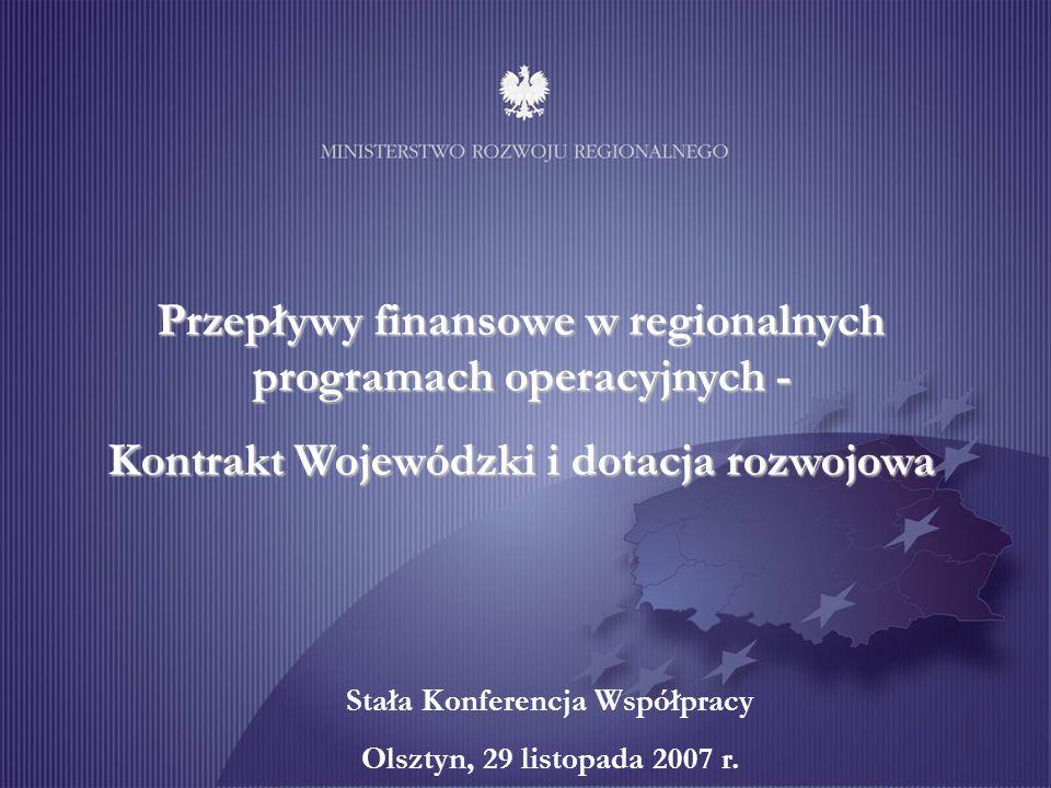 Przepływy finansowe w regionalnych programach operacyjnych - Kontrakt Wojewódzki i dotacja rozwojowa Stała Konferencja Współpracy Olsztyn, 29 listopada 2007 r.