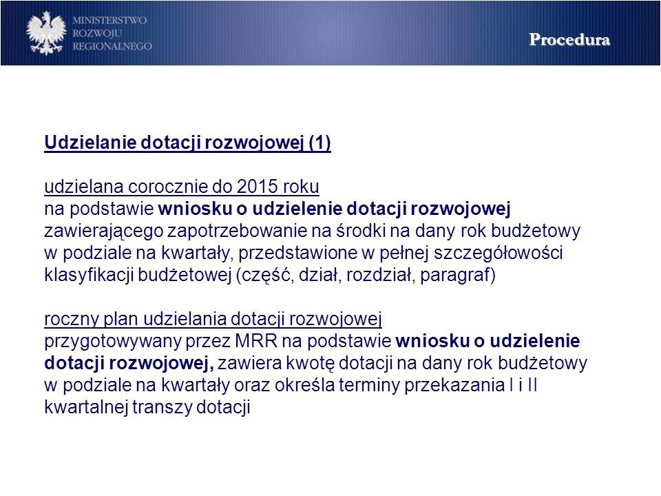 Udzielanie dotacji rozwojowej (1) udzielana corocznie do 2015 roku na podstawie wniosku o udzielenie dotacji rozwojowej zawierającego zapotrzebowanie na środki na dany rok budżetowy w podziale na kwartały, przedstawione w pełnej szczegółowości klasyfikacji budżetowej (część, dział, rozdział, paragraf) roczny plan udzielania dotacji rozwojowej przygotowywany przez MRR na podstawie wniosku o udzielenie dotacji rozwojowej, zawiera kwotę dotacji na dany rok budżetowy w podziale na kwartały oraz określa terminy przekazania I i II kwartalnej transzy dotacji Procedura