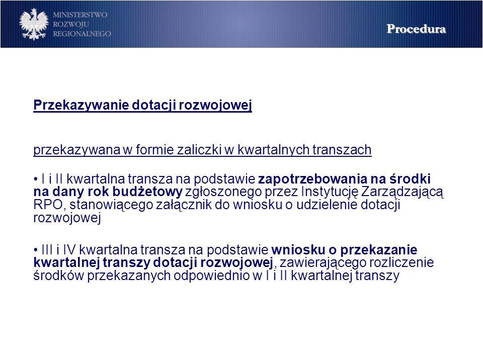 Przekazywanie dotacji rozwojowej przekazywana w formie zaliczki w kwartalnych transzach I i II kwartalna transza na podstawie zapotrzebowania na środki na dany rok budżetowy zgłoszonego przez Instytucję Zarządzającą RPO, stanowiącego załącznik do wniosku o udzielenie dotacji rozwojowej III i IV kwartalna transza na podstawie wniosku o przekazanie kwartalnej transzy dotacji rozwojowej, zawierającego rozliczenie środków przekazanych odpowiednio w I i II kwartalnej transzy Procedura