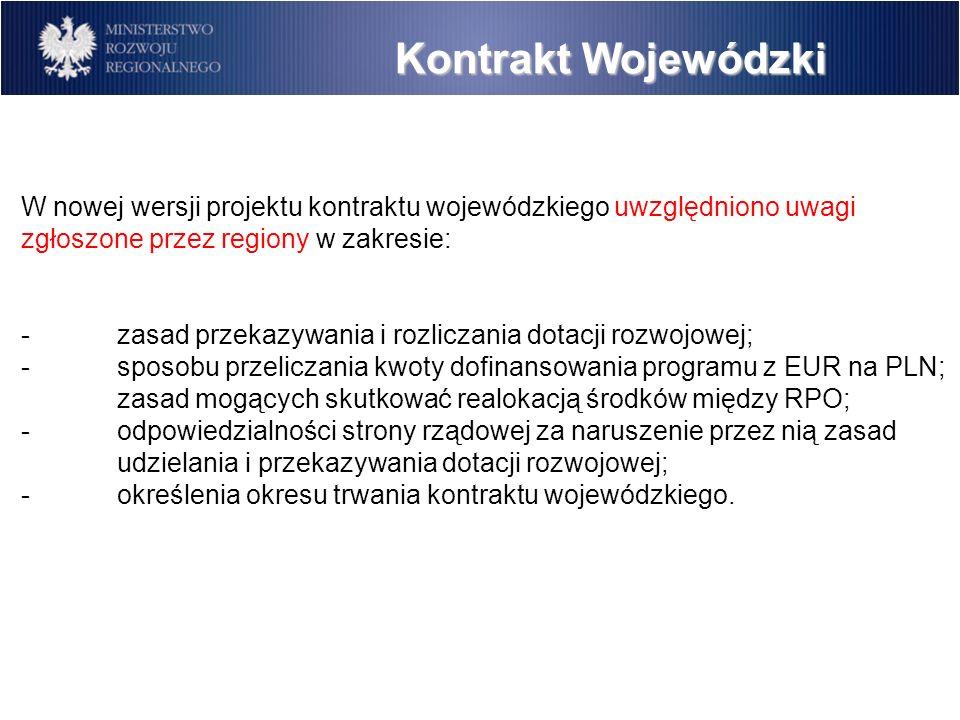 Kontrakt Wojewódzki W nowej wersji projektu kontraktu wojewódzkiego uwzględniono uwagi zgłoszone przez regiony w zakresie: -zasad przekazywania i rozliczania dotacji rozwojowej; -sposobu przeliczania kwoty dofinansowania programu z EUR na PLN; zasad mogących skutkować realokacją środków między RPO; -odpowiedzialności strony rządowej za naruszenie przez nią zasad udzielania i przekazywania dotacji rozwojowej; -określenia okresu trwania kontraktu wojewódzkiego.