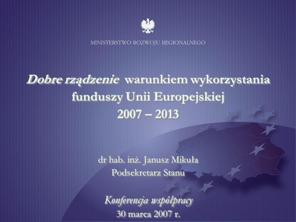 1 Dobre rządzenie warunkiem wykorzystania funduszy Unii Europejskiej 2007 – 2013 dr hab. inż. Janusz Mikuła Podsekretarz Stanu Konferencja współpracy