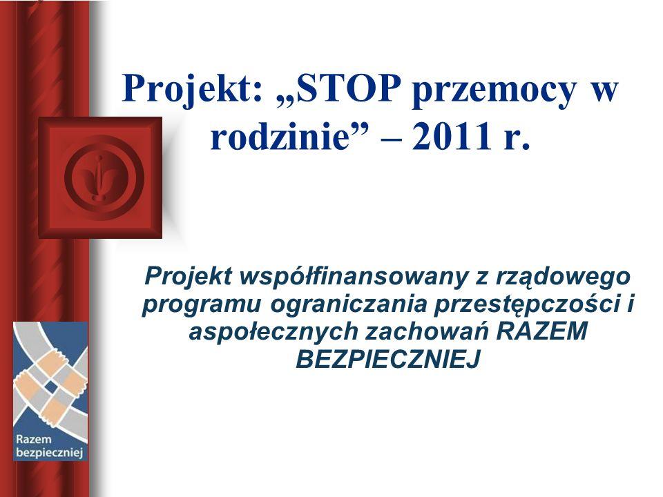 Projekt: STOP przemocy w rodzinie – 2011 r. Projekt współfinansowany z rządowego programu ograniczania przestępczości i aspołecznych zachowań RAZEM BE