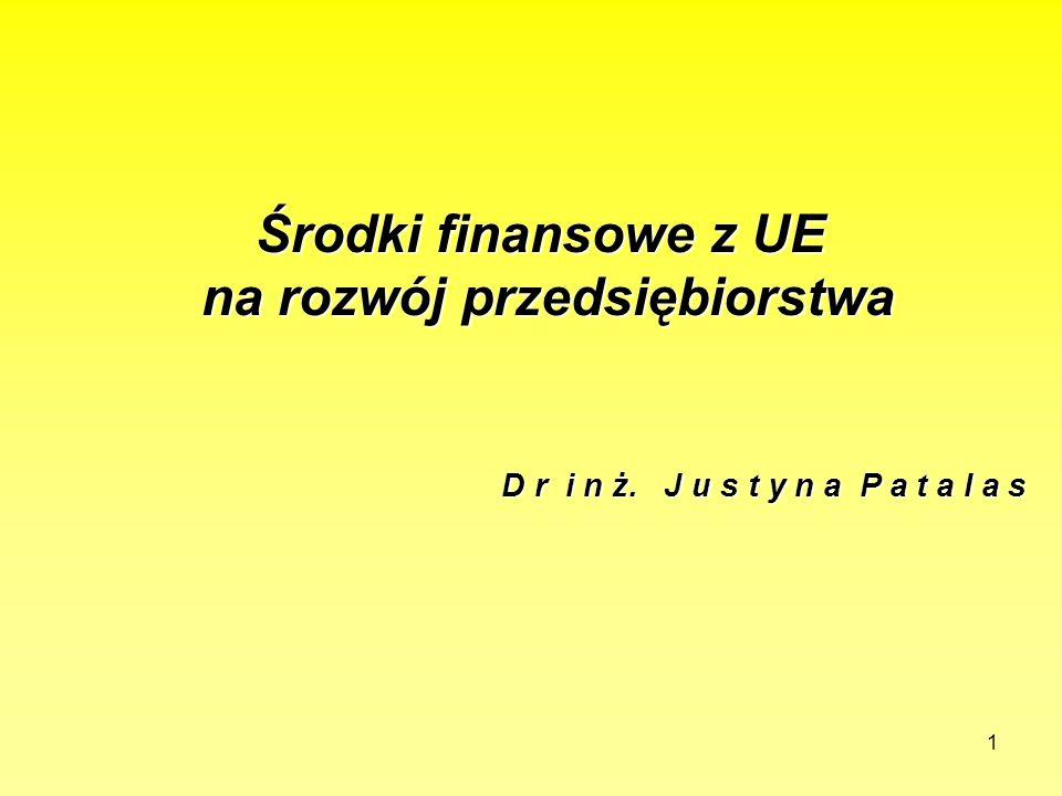 1 Środki finansowe z UE na rozwój przedsiębiorstwa D r i n ż. J u s t y n a P a t a l a s