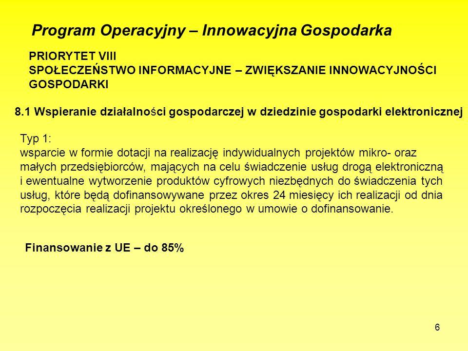 6 Program Operacyjny – Innowacyjna Gospodarka PRIORYTET VIII SPOŁECZEŃSTWO INFORMACYJNE – ZWIĘKSZANIE INNOWACYJNOŚCI GOSPODARKI 8.1 Wspieranie działalności gospodarczej w dziedzinie gospodarki elektronicznej Typ 1: wsparcie w formie dotacji na realizację indywidualnych projektów mikro- oraz małych przedsiębiorców, mających na celu świadczenie usług drogą elektroniczną i ewentualne wytworzenie produktów cyfrowych niezbędnych do świadczenia tych usług, które będą dofinansowywane przez okres 24 miesięcy ich realizacji od dnia rozpoczęcia realizacji projektu określonego w umowie o dofinansowanie.