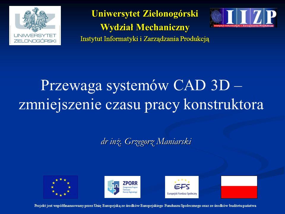 dr inż. Grzegorz Maniarski Przewaga systemów CAD 3D – zmniejszenie czasu pracy konstruktora Projekt jest współfinansowany przez Unię Europejską ze śro