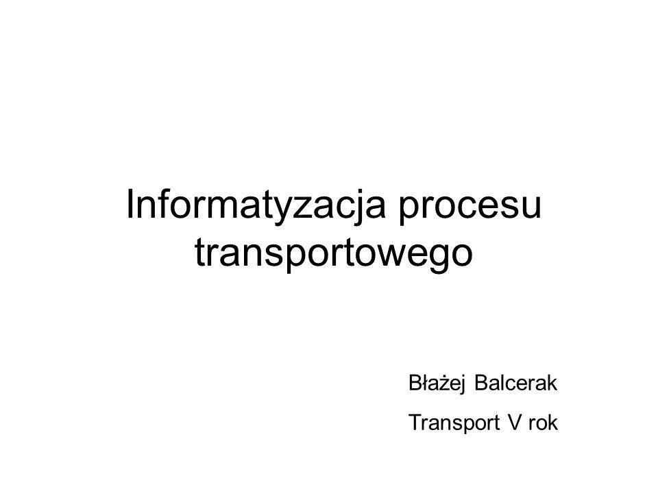 Informatyzacja procesu transportowego Błażej Balcerak Transport V rok