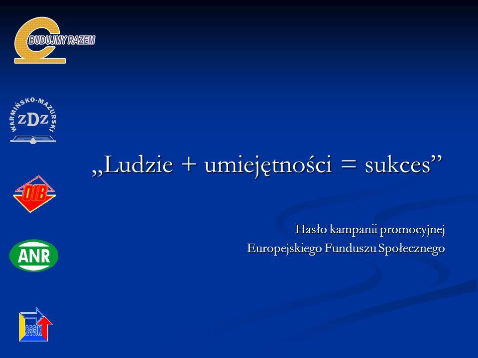 Ludzie + umiejętności = sukces Hasło kampanii promocyjnej Europejskiego Funduszu Społecznego