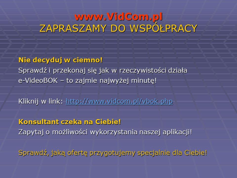 www.VidCom.pl ZAPRASZAMY DO WSPÓŁPRACY Nie decyduj w ciemno! Sprawdź i przekonaj się jak w rzeczywistości działa e-VideoBOK – to zajmie najwyżej minut