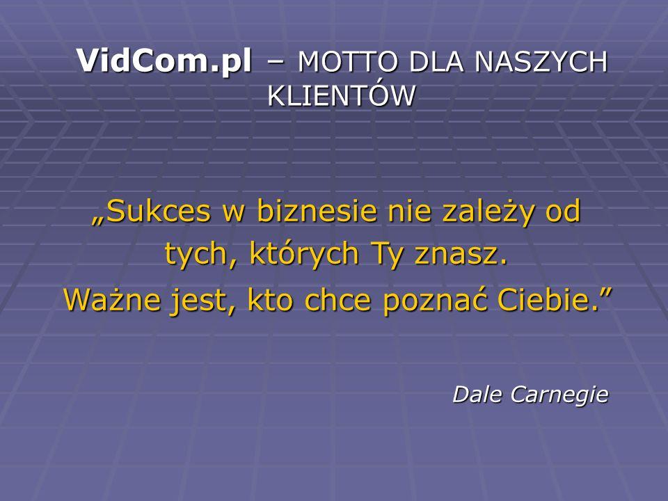 VidCom.pl – MOTTO DLA NASZYCH KLIENTÓW Sukces w biznesie nie zależy od tych, których Ty znasz. Ważne jest, kto chce poznać Ciebie. Dale Carnegie