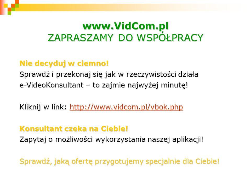 www.VidCom.pl ZAPRASZAMY DO WSPÓŁPRACY Nie decyduj w ciemno! Sprawdź i przekonaj się jak w rzeczywistości działa e-VideoKonsultant – to zajmie najwyże