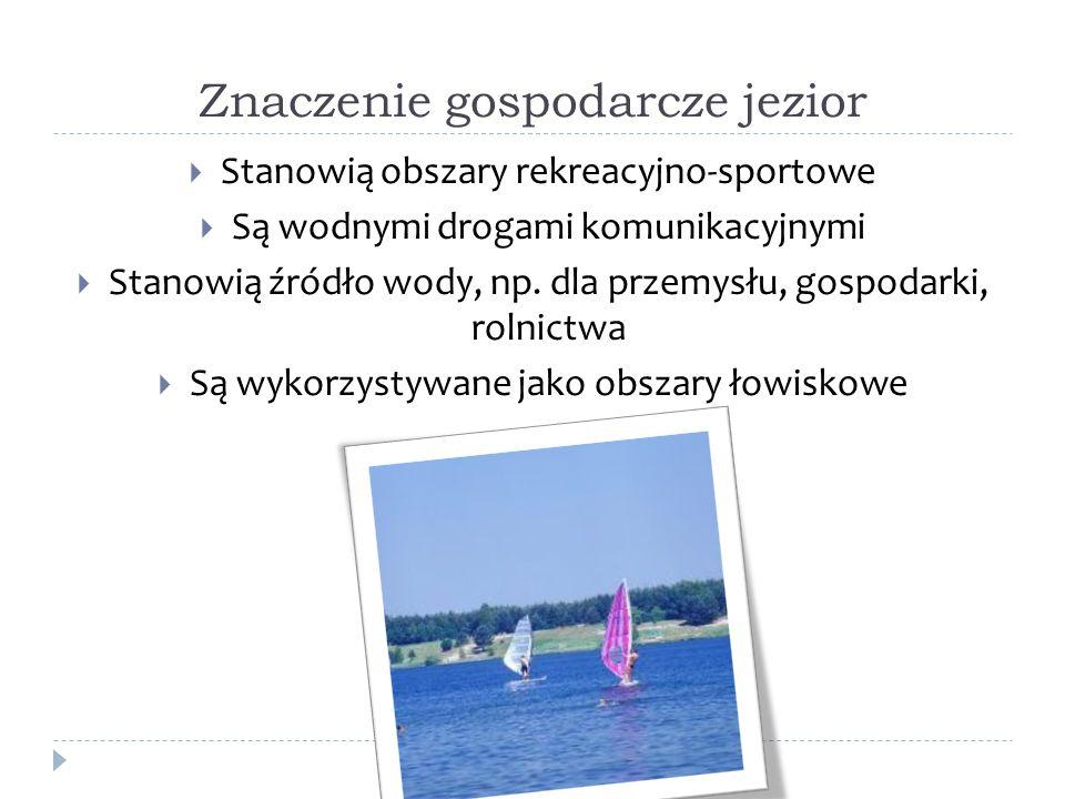 Znaczenie gospodarcze jezior Stanowią obszary rekreacyjno-sportowe Są wodnymi drogami komunikacyjnymi Stanowią źródło wody, np. dla przemysłu, gospoda