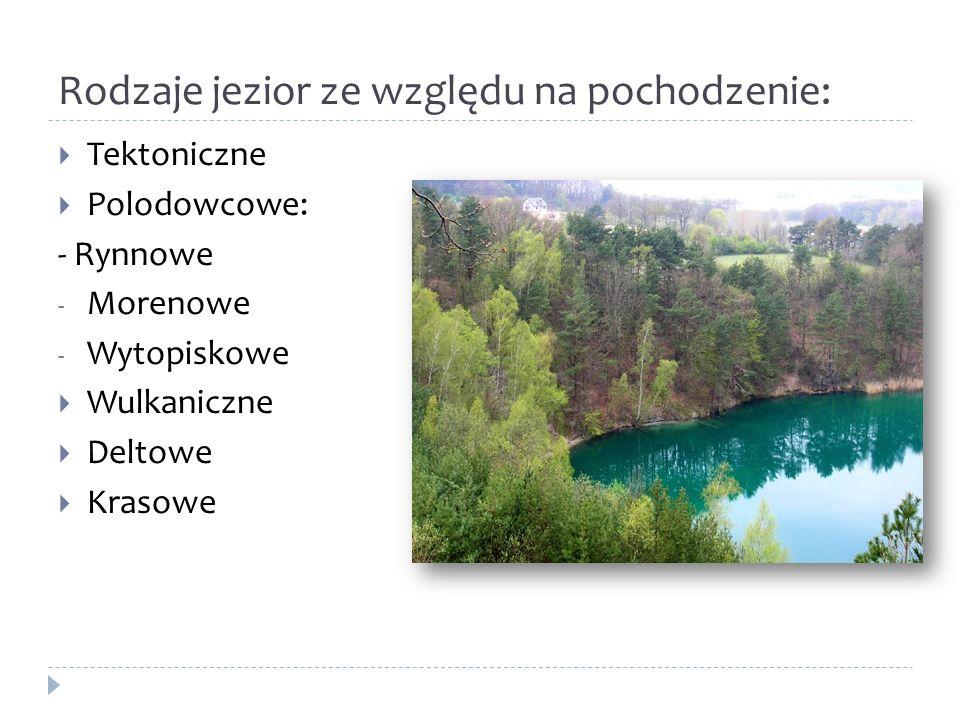 Rodzaje jezior ze względu na pochodzenie: Tektoniczne Polodowcowe: - Rynnowe - Morenowe - Wytopiskowe Wulkaniczne Deltowe Krasowe