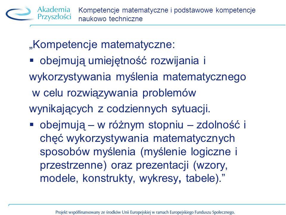Kompetencje matematyczne i podstawowe kompetencje naukowo techniczne Kompetencje matematyczne: obejmują umiejętność rozwijania i wykorzystywania myśle