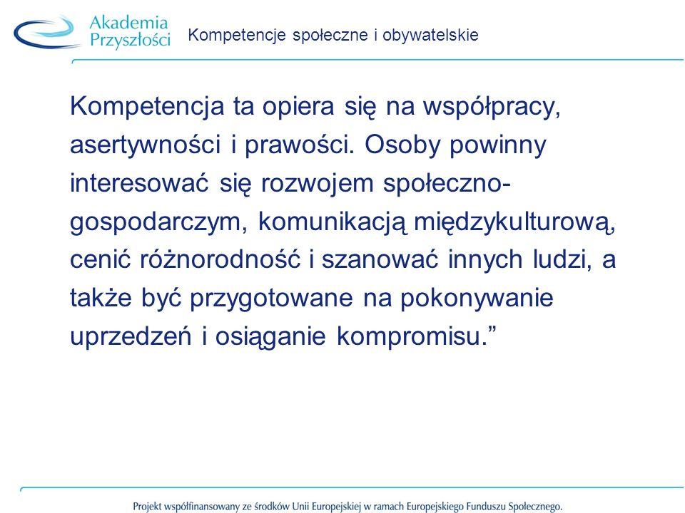 Kompetencje społeczne i obywatelskie Kompetencja ta opiera się na współpracy, asertywności i prawości. Osoby powinny interesować się rozwojem społeczn