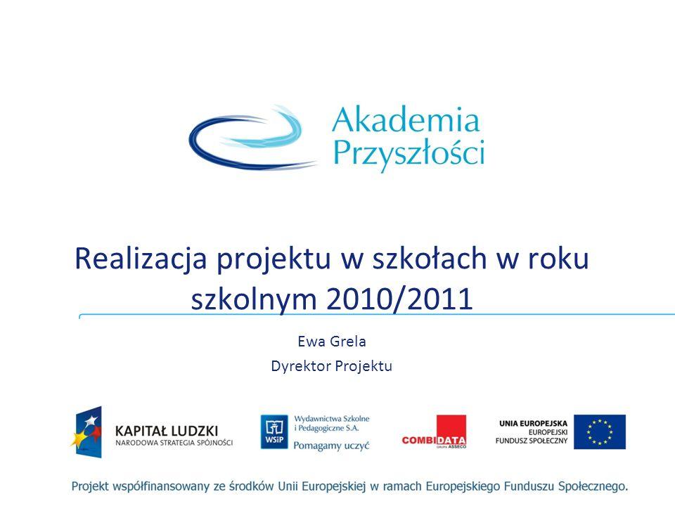 Realizacja projektu w szkołach w roku szkolnym 2010/2011 Ewa Grela Dyrektor Projektu