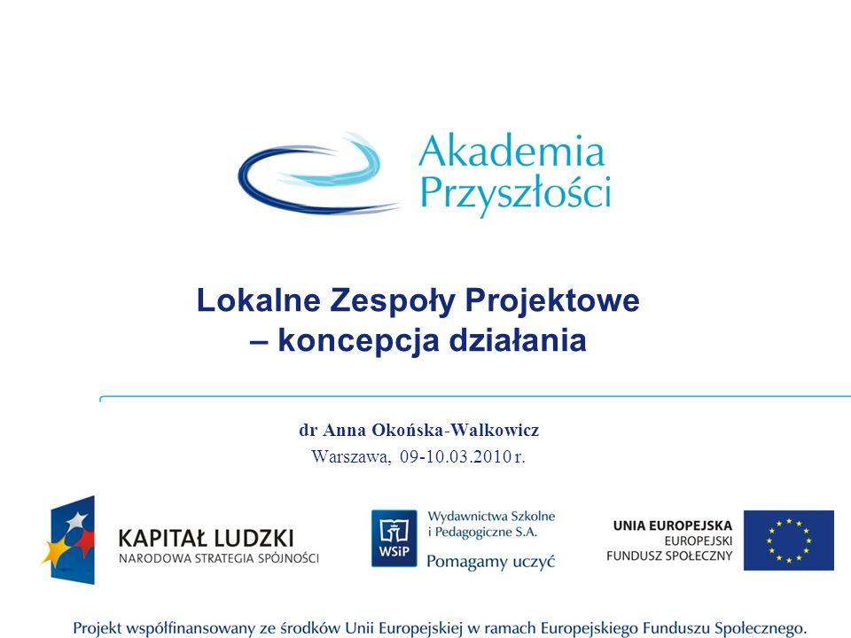 Lokalne Zespoły Projektowe – koncepcja działania dr Anna Okońska-Walkowicz Warszawa, 09-10.03.2010 r.