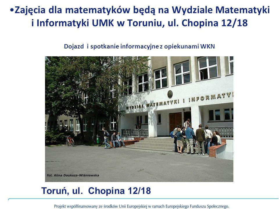 Zajęcia dla matematyków będą na Wydziale Matematyki i Informatyki UMK w Toruniu, ul. Chopina 12/18 Dojazd i spotkanie informacyjne z opiekunami WKN To