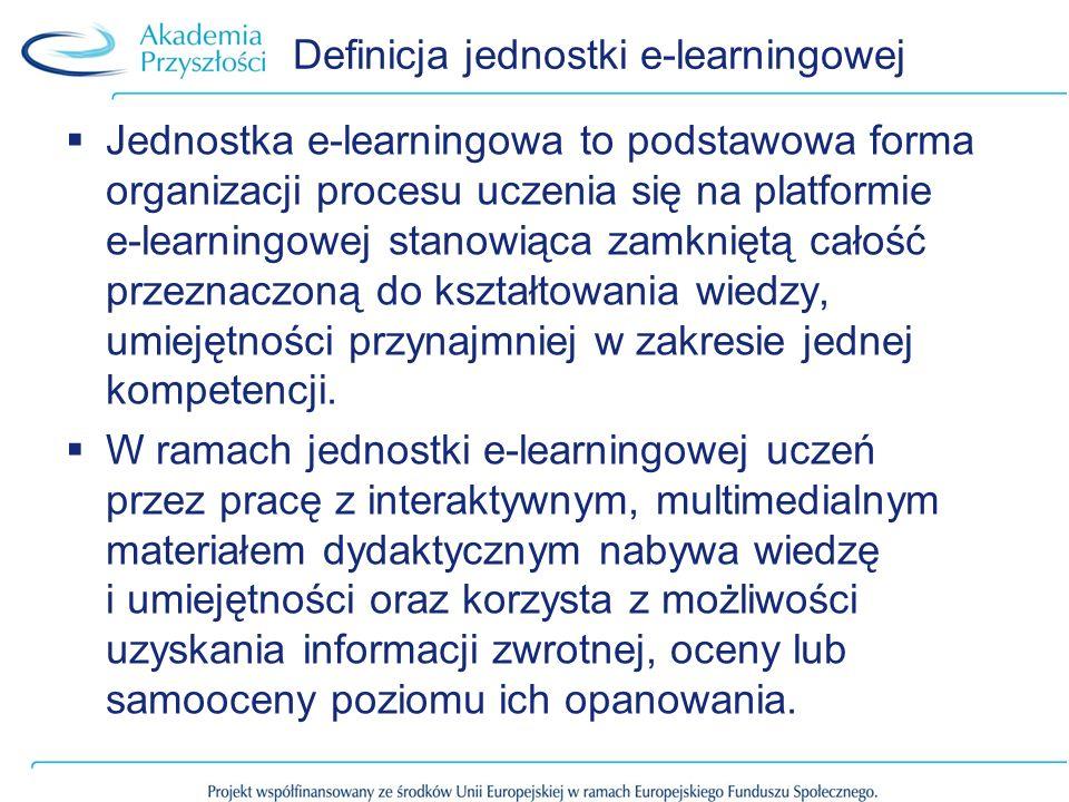 Definicja jednostki e-learningowej Jednostka e-learningowa to podstawowa forma organizacji procesu uczenia się na platformie e-learningowej stanowiąca zamkniętą całość przeznaczoną do kształtowania wiedzy, umiejętności przynajmniej w zakresie jednej kompetencji.