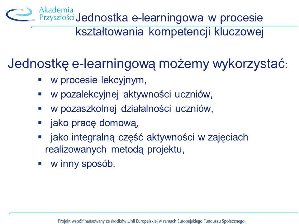 Jednostka e-learningowa w procesie kształtowania kompetencji kluczowej Jednostkę e-learningową możemy wykorzystać : w procesie lekcyjnym, w pozalekcyjnej aktywności uczniów, w pozaszkolnej działalności uczniów, jako pracę domową, jako integralną część aktywności w zajęciach realizowanych metodą projektu, w inny sposób.