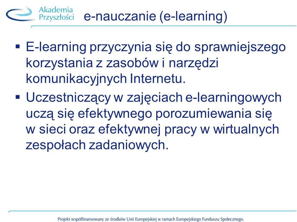 e-nauczanie (e-learning) E-learning przyczynia się do sprawniejszego korzystania z zasobów i narzędzi komunikacyjnych Internetu. Uczestniczący w zajęc