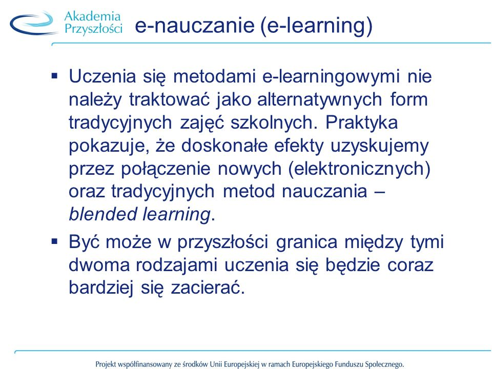 e-nauczanie (e-learning) Uczenia się metodami e-learningowymi nie należy traktować jako alternatywnych form tradycyjnych zajęć szkolnych.