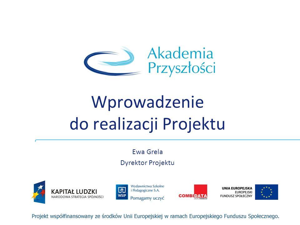 Wprowadzenie do realizacji Projektu Ewa Grela Dyrektor Projektu