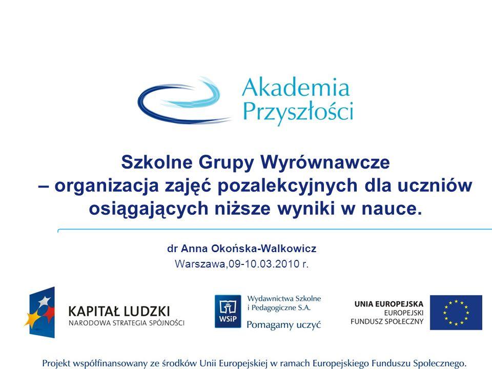 Szkolne Grupy Wyrównawcze – organizacja zajęć pozalekcyjnych dla uczniów osiągających niższe wyniki w nauce. dr Anna Okońska-Walkowicz Warszawa,09-10.