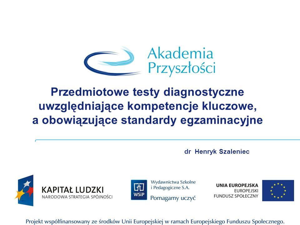 Przedmiotowe testy diagnostyczne uwzględniające kompetencje kluczowe, a obowiązujące standardy egzaminacyjne dr Henryk Szaleniec