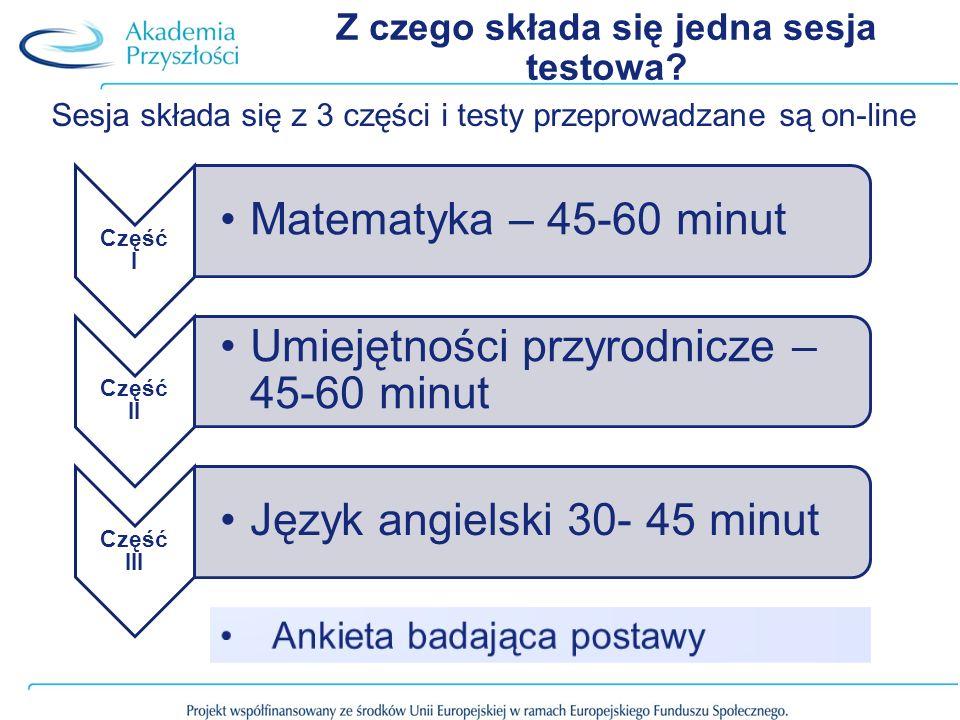 Z czego składa się jedna sesja testowa? Sesja składa się z 3 części i testy przeprowadzane są on-line Część I Matematyka – 45-60 minut Część II Umieję