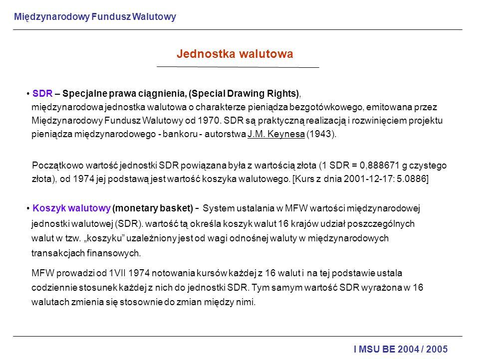 Międzynarodowy Fundusz Walutowy I MSU BE 2004 / 2005 Jednostka walutowa Uczestnikami systemu SDR są członkowie MFW, a ich udziały w nim są proporcjonalne do udziałów członkowskich w Funduszu.