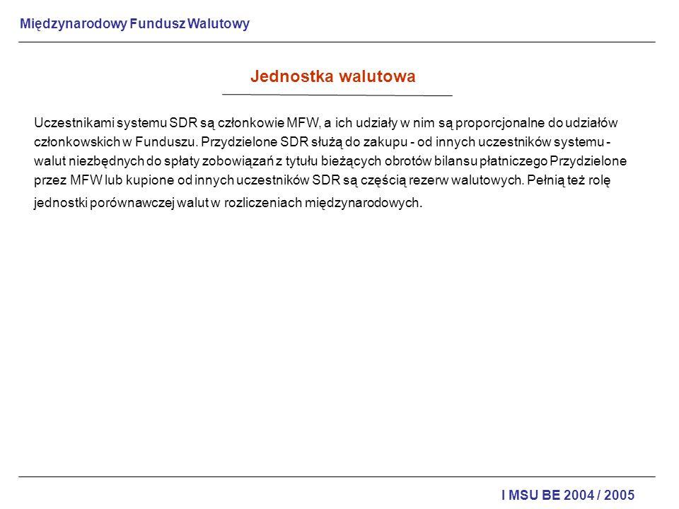 Międzynarodowy Fundusz Walutowy I MSU BE 2004 / 2005 Wytyczne polityki prowadzonej przez MFW : popieranie międzynarodowej współpracy walutowej dzięki powołaniu stałej instytucji konsultacji współpracy w dziedzinie międzynarodowych problemów walutowych; ułatwienie ekspansji i wzrostu handlu międzynarodowego, wzrostu zatrudnienia, utrzymywania realnych dochodów i zasobów produkcyjnych krajów członkowskich; popieranie stabilizacji kursów, utrzymywanie uporządkowanej wymiany między krajami członkowskimi i unikanie deprecjacji walut inspirowanej przez rywalizację; dążenie do stworzenia wielostronnego systemu płatności i rozliczeń transakcji bieżących oraz do eliminowania ograniczeń wymiany walutowej, hamujących rozwój handlu; dostarczanie członkom środków finansowych na określony okres i na odpowiednich warunkach, w celu wyrównania przejściowej nierównowagi bilansów płatniczych bez środków wywołujących zaburzenia w rozwoju tych krajów i gospodarki światowej; poszukiwanie zmniejszenia czasu i wielkości nierównowagi bilansów płatniczych