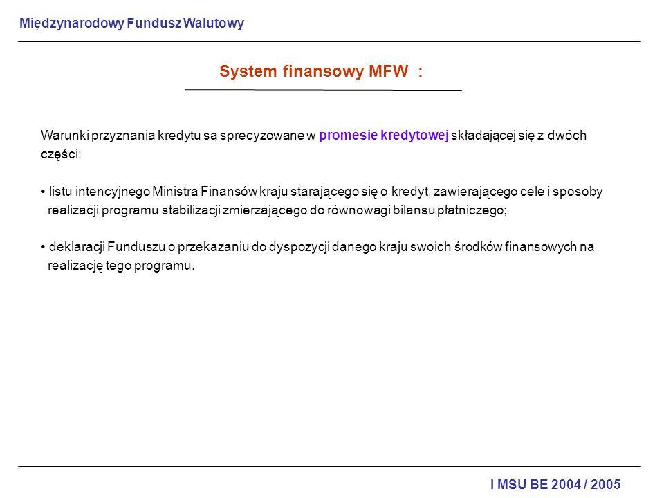 Międzynarodowy Fundusz Walutowy I MSU BE 2004 / 2005 Polska należała do MFW od chwili jego założenia do 1950, kiedy to wystąpiła z niego, by następnie, po złożeniu w 1981 wniosku o ponowne przyjęcie, zostać w 1986 jego członkiem Państwa członkowskie MFW zobowiązane są udostępniać szczegółowe informacje gospodarcze, dzięki którym władze MFW mogą oceniać ich sytuację gospodarczą i finansową oraz podejmować określone decyzje.