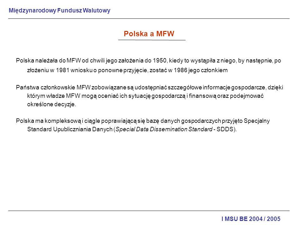 Międzynarodowy Fundusz Walutowy I MSU BE 2004 / 2005 Polska a MFW Korzyści ze współpracy z MFW związane z: uzyskaniem dostępu do kredytów innych międzynarodowych organizacji finansowych; utworzeniem Funduszu Stabilizacyjnego na zapewnienie wewnętrznej wymienialności polskiego złotego; uzgodnieniem i przeprowadzeniem redukcji i reorganizacji polskiego zadłużenia w ramach zawartego porozumienia z Klubem Paryskim; zawarciem umowy o redukcji polskiego zadłużenia wobec banków komercyjnych zgrupowanych w Klubie Londyńskim; przekształceniem Funduszu Stabilizacyjnego w Fundusz Prywatyzacji Banków polskich.