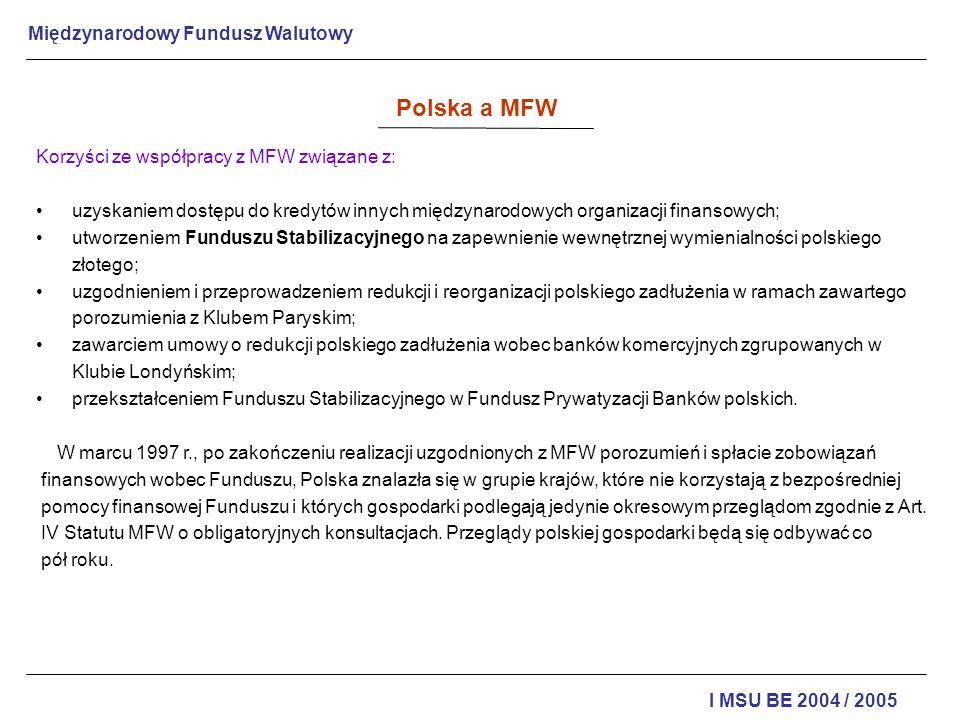 Międzynarodowy Fundusz Walutowy I MSU BE 2004 / 2005 Polska a MFW Korzyści ze współpracy z MFW związane z: uzyskaniem dostępu do kredytów innych międz