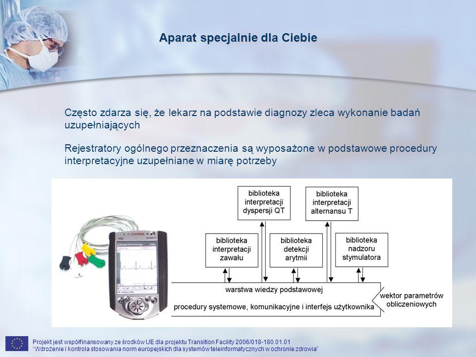 Projekt jest współfinansowany ze środków UE dla projektu Transition Facility 2006/018-180.01.01 Wdrożenie i kontrola stosowania norm europejskich dla systemów teleinformatycznych w ochronie zdrowia Aparat specjalnie dla Ciebie Często zdarza się, że lekarz na podstawie diagnozy zleca wykonanie badań uzupełniających Rejestratory ogólnego przeznaczenia są wyposażone w podstawowe procedury interpretacyjne uzupełniane w miarę potrzeby