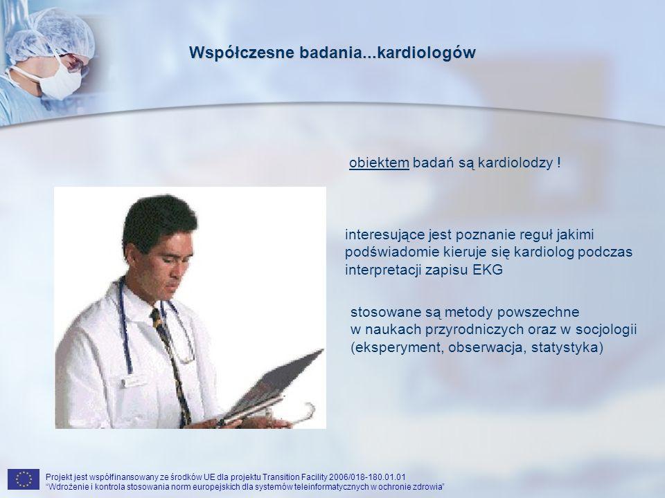 Projekt jest współfinansowany ze środków UE dla projektu Transition Facility 2006/018-180.01.01 Wdrożenie i kontrola stosowania norm europejskich dla systemów teleinformatycznych w ochronie zdrowia Współczesne badania...kardiologów interesujące jest poznanie reguł jakimi podświadomie kieruje się kardiolog podczas interpretacji zapisu EKG obiektem badań są kardiolodzy .