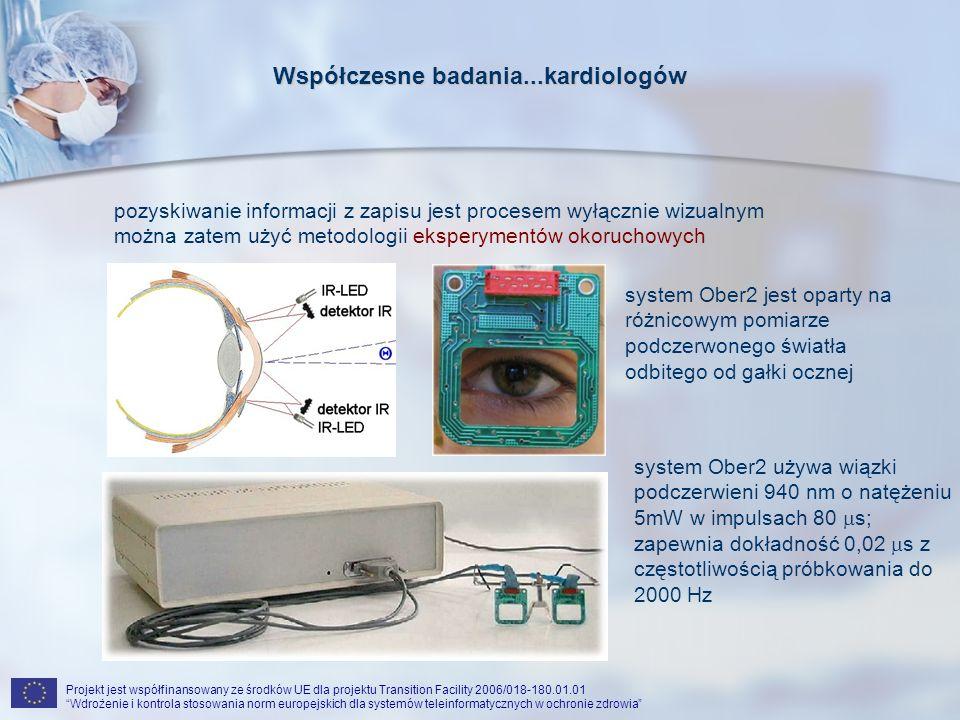 Projekt jest współfinansowany ze środków UE dla projektu Transition Facility 2006/018-180.01.01 Wdrożenie i kontrola stosowania norm europejskich dla systemów teleinformatycznych w ochronie zdrowia Współczesne badania...kardiologów pozyskiwanie informacji z zapisu jest procesem wyłącznie wizualnym można zatem użyć metodologii eksperymentów okoruchowych system Ober2 jest oparty na różnicowym pomiarze podczerwonego światła odbitego od gałki ocznej system Ober2 używa wiązki podczerwieni 940 nm o natężeniu 5mW w impulsach 80 s; zapewnia dokładność 0,02 s z częstotliwością próbkowania do 2000 Hz