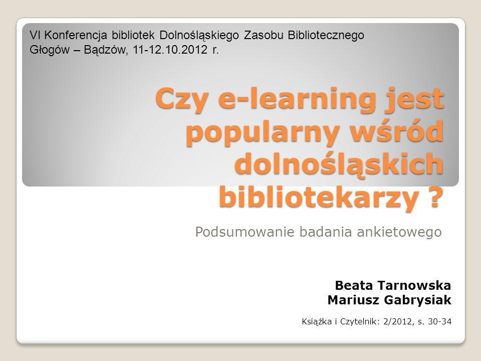 Czy e-learning jest popularny wśród dolnośląskich bibliotekarzy ? Podsumowanie badania ankietowego Beata Tarnowska Mariusz Gabrysiak Książka i Czyteln