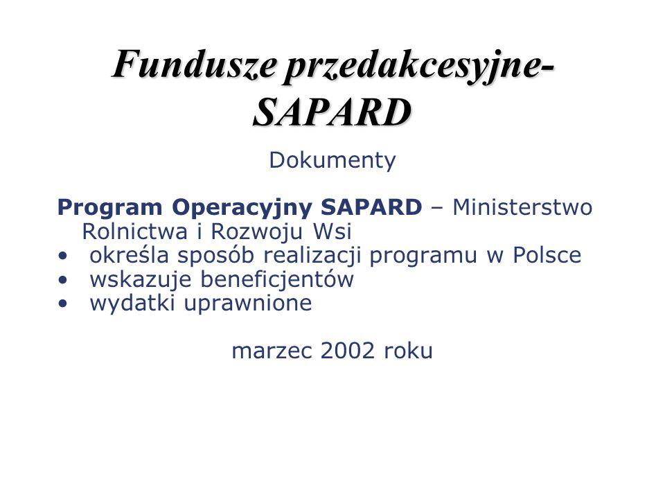 Fundusze przedakcesyjne- SAPARD Dokumenty Program Operacyjny SAPARD – Ministerstwo Rolnictwa i Rozwoju Wsi określa sposób realizacji programu w Polsce