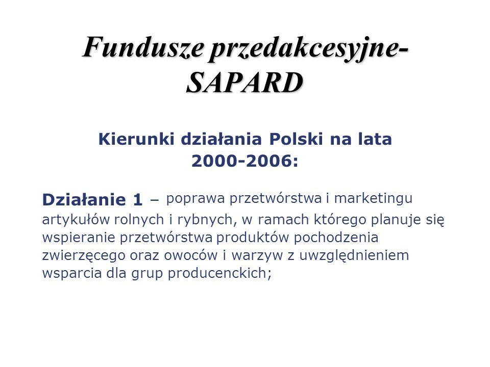 Fundusze przedakcesyjne- SAPARD Kierunki działania Polski na lata 2000-2006: Działanie 1 – poprawa przetwórstwa i marketingu artykułów rolnych i rybny
