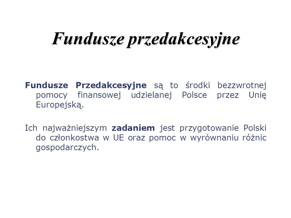 Fundusze przedakcesyjne Fundusze Przedakcesyjne są to środki bezzwrotnej pomocy finansowej udzielanej Polsce przez Unię Europejską. Ich najważniejszym