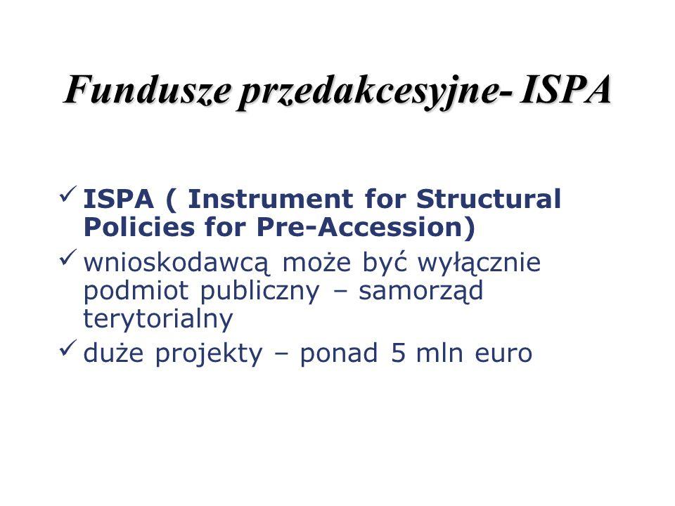 Fundusze przedakcesyjne- ISPA ISPA ( Instrument for Structural Policies for Pre-Accession) wnioskodawcą może być wyłącznie podmiot publiczny – samorzą