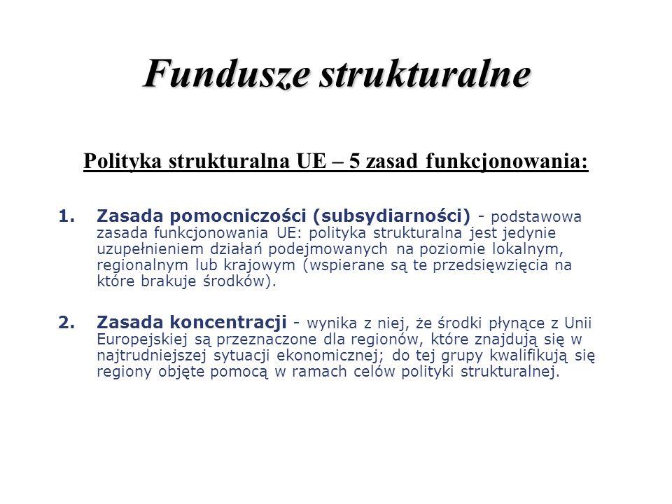 Fundusze strukturalne Polityka strukturalna UE – 5 zasad funkcjonowania: 1.Zasada pomocniczości (subsydiarności) - podstawowa zasada funkcjonowania UE