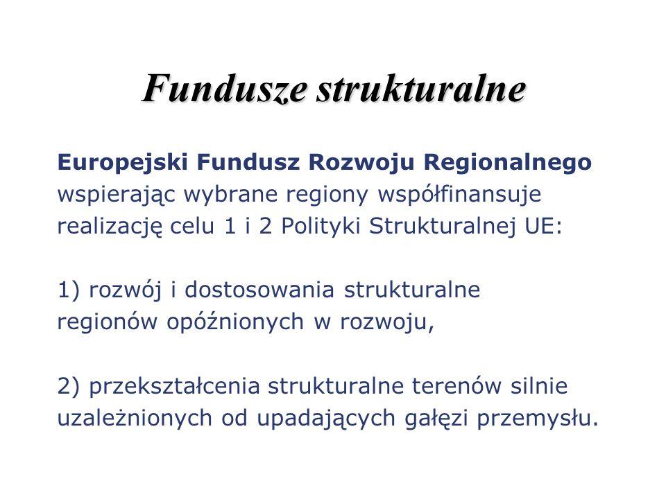 Fundusze strukturalne Europejski Fundusz Rozwoju Regionalnego wspierając wybrane regiony współfinansuje realizację celu 1 i 2 Polityki Strukturalnej U