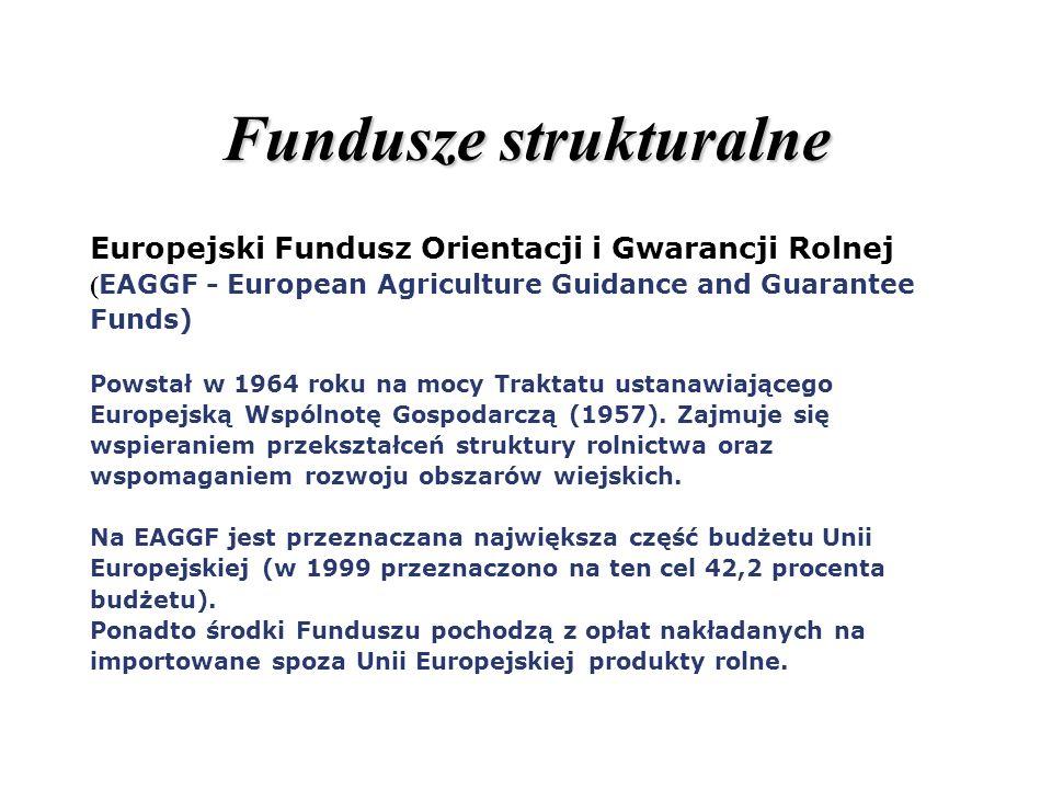 Fundusze strukturalne Europejski Fundusz Orientacji i Gwarancji Rolnej ( EAGGF - European Agriculture Guidance and Guarantee Funds) Powstał w 1964 rok