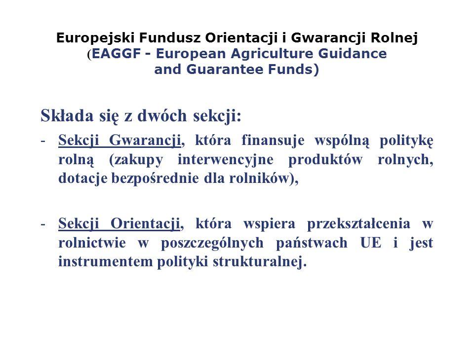 Europejski Fundusz Orientacji i Gwarancji Rolnej ( EAGGF - European Agriculture Guidance and Guarantee Funds) Składa się z dwóch sekcji: -Sekcji Gwara
