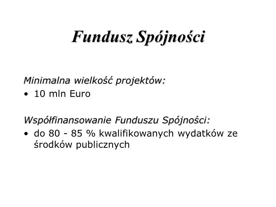 Fundusz Spójności Minimalna wielkość projektów: 10 mln Euro Współfinansowanie Funduszu Spójności: do 80 - 85 % kwalifikowanych wydatków ze środków pub