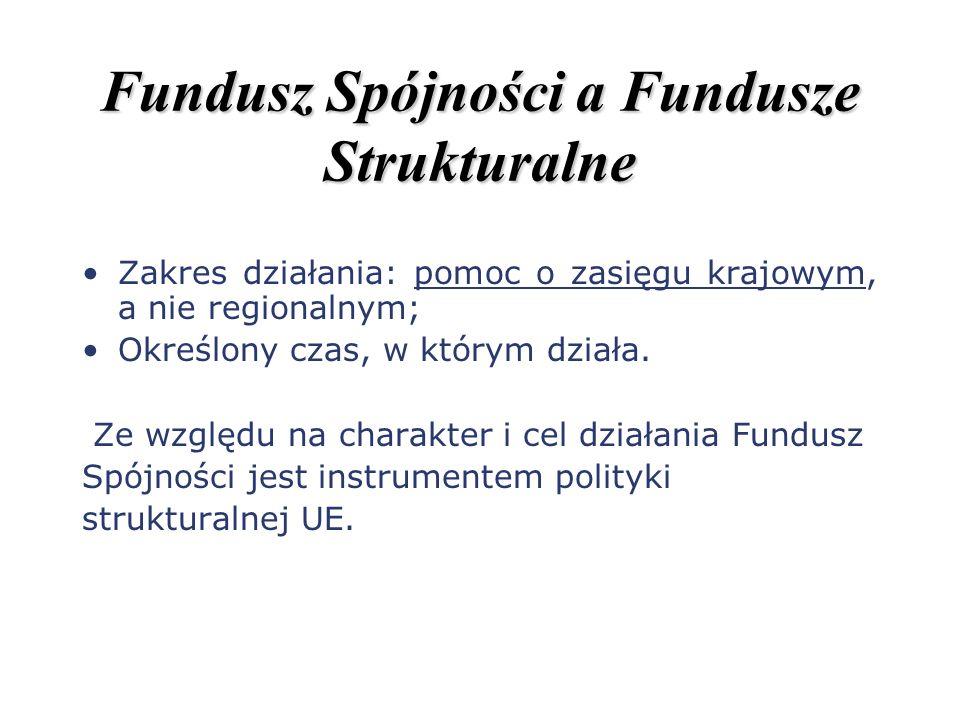 Fundusz Spójności a Fundusze Strukturalne Zakres działania: pomoc o zasięgu krajowym, a nie regionalnym; Określony czas, w którym działa. Ze względu n