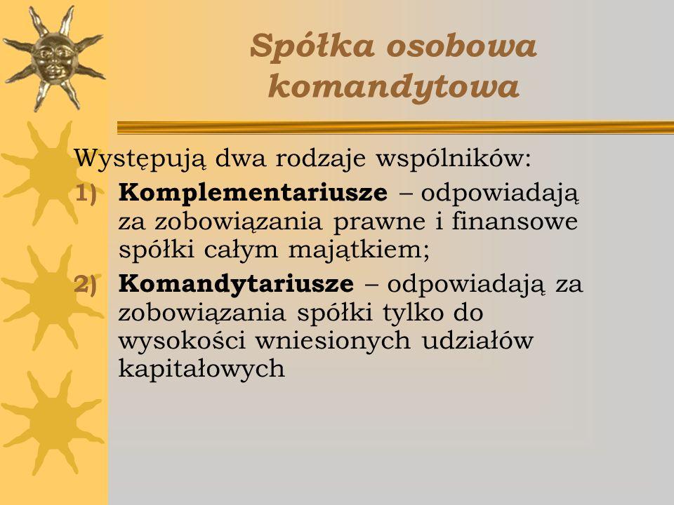 Spółka osobowa komandytowa Występują dwa rodzaje wspólników: 1) Komplementariusze – odpowiadają za zobowiązania prawne i finansowe spółki całym majątk